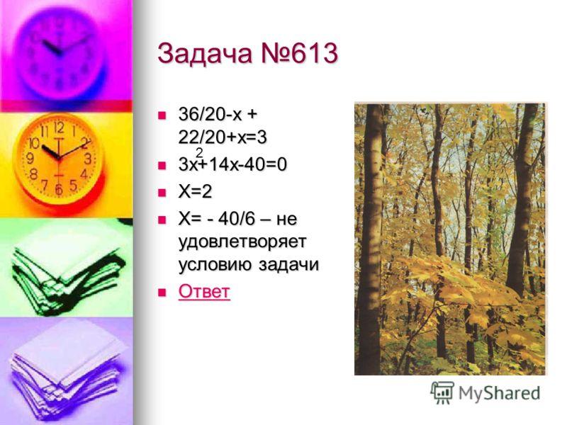Задача 613 36/20-х + 22/20+х=3 36/20-х + 22/20+х=3 3х+14х-40=0 3х+14х-40=0 Х=2 Х=2 Х= - 40/6 – не удовлетворяет условию задачи Х= - 40/6 – не удовлетворяет условию задачи Ответ Ответ Ответ 2