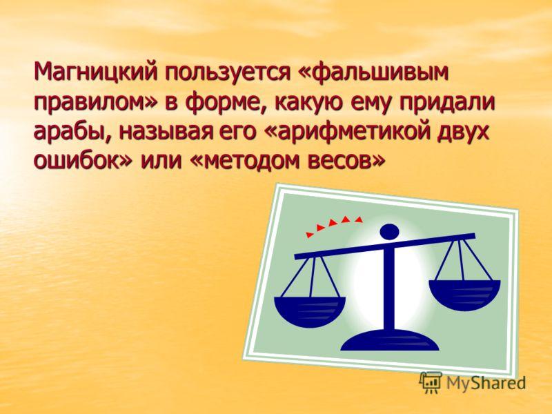 Магницкий пользуется «фальшивым правилом» в форме, какую ему придали арабы, называя его «арифметикой двух ошибок» или «методом весов»