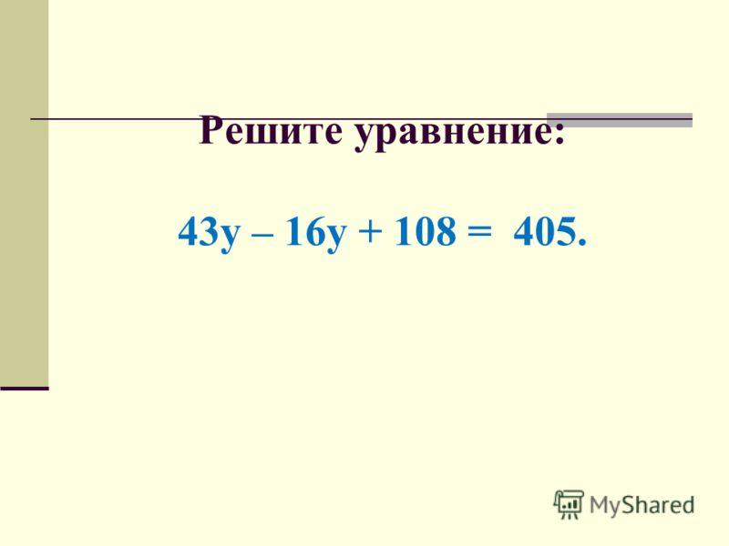 Решите уравнение: 43у – 16у + 108 = 405.