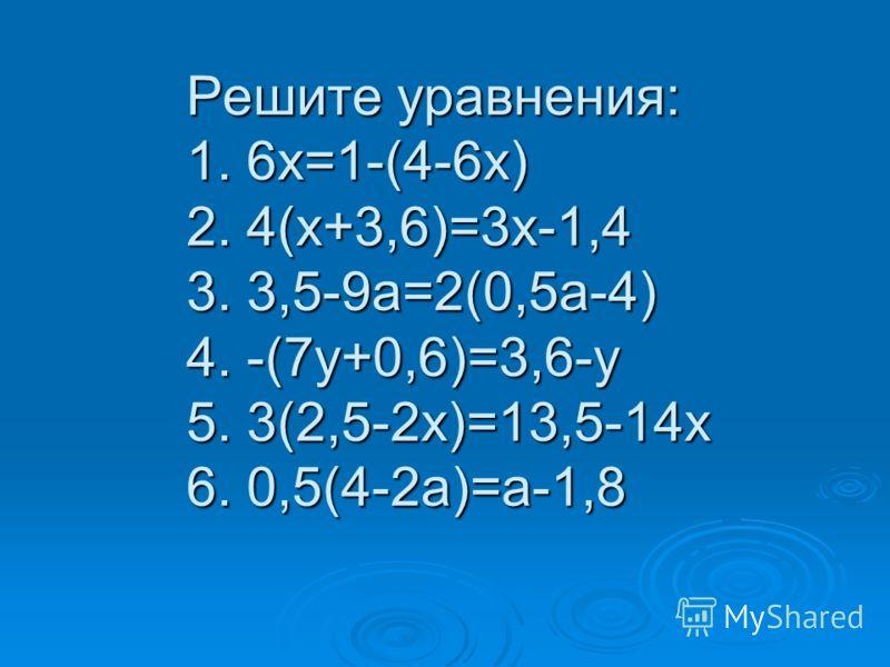 Решите уравнения: 1. 6х=1-(4-6х) 2. 4(х+3,6)=3х-1,4 3. 3,5-9а=2(0,5а-4) 4. -(7у+0,6)=3,6-у 5. 3(2,5-2х)=13,5-14х 6. 0,5(4-2а)=а-1,8