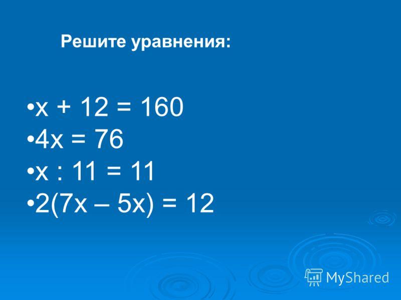 х + 12 = 160 4х = 76 х : 11 = 11 2(7х – 5х) = 12 Решите уравнения: