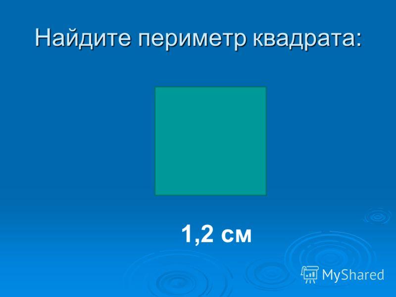 Найдите периметр квадрата: 1,2 см