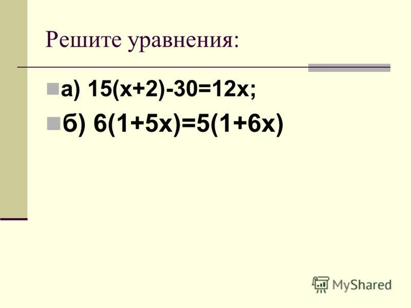 Решите уравнения: а) 15(х+2)-30=12х; б) 6(1+5х)=5(1+6х)