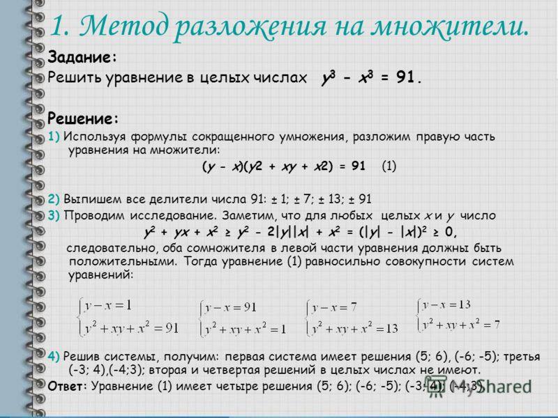 1. Метод разложения на множители. Задание: Решить уравнение в целых числах y 3 - x 3 = 91. Решение: 1) Используя формулы сокращенного умножения, разложим правую часть уравнения на множители: (y - x)(y2 + xy + x2) = 91 (1) 2) Выпишем все делители числ