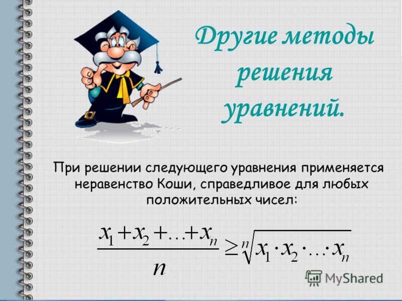 Другие методы решения уравнений. При решении следующего уравнения применяется неравенство Коши, справедливое для любых положительных чисел: