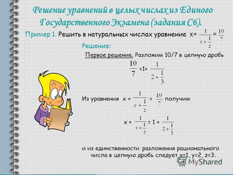 Решение уравнений в целых числах из Единого Государственного Экзамена (задания С6). Пример 1. Решить в натуральных числах уравнение х+ = Решение: Первое решение. Разложим 10/7 в цепную дробь =1+ Из уравнения х + = получим х + = 1 + и из единственност