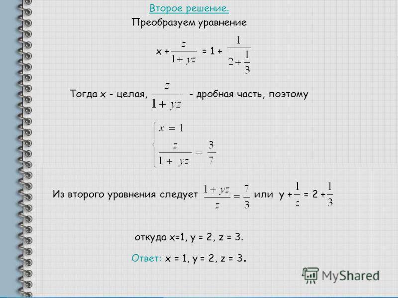 Второе решение. Преобразуем уравнение х + = 1 + Тогда х - целая, - дробная часть, поэтому Из второго уравнения следует или у + = 2 + откуда x=1, у = 2, z = 3. Ответ: х = 1, у = 2, z = 3.