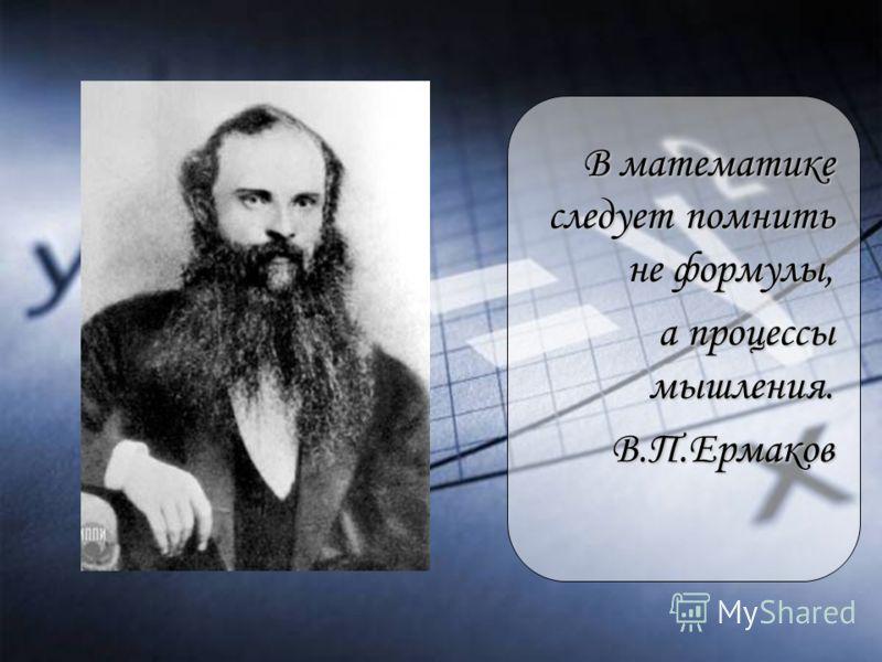 В математике следует помнить не формулы, а процессы мышления. а процессы мышления.В.П.Ермаков