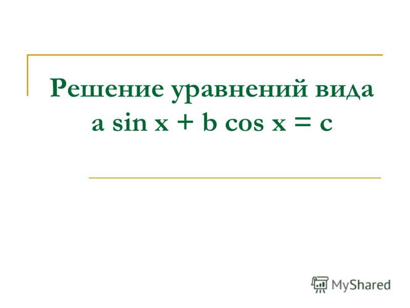 Решение уравнений вида a sin x + b cos x = c