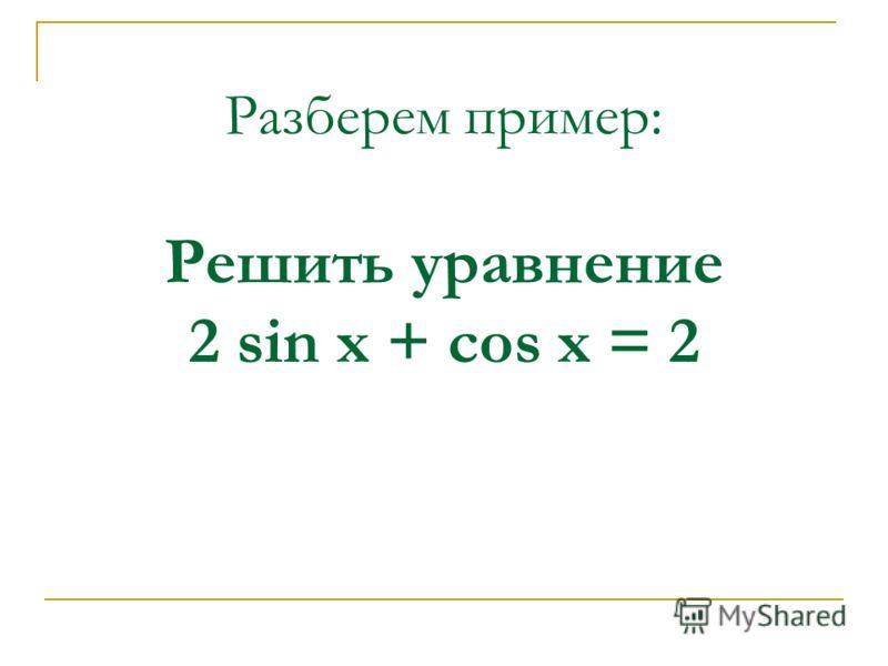 Разберем пример: Решить уравнение 2 sin x + cos x = 2