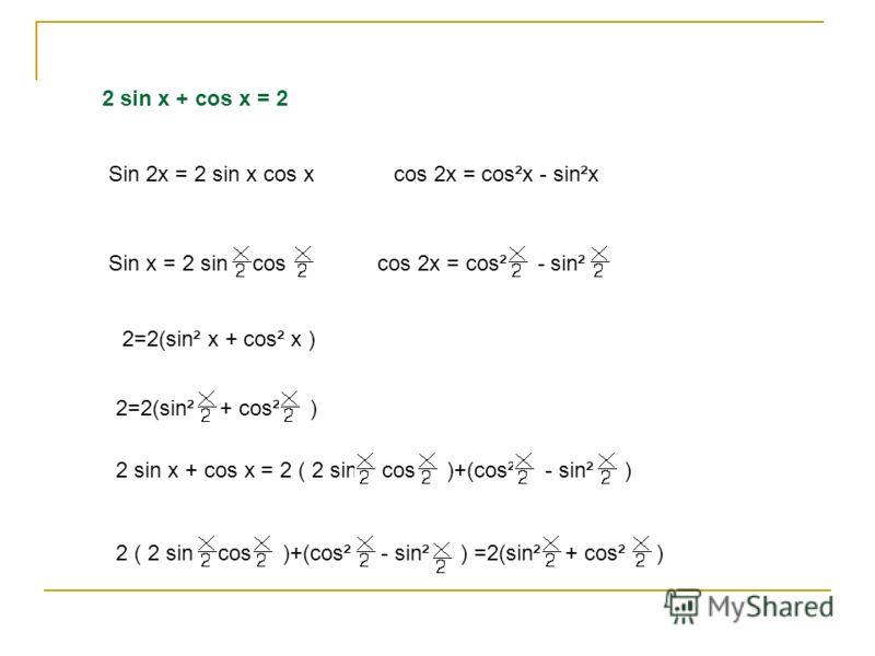 2 sin x + cos x = 2 Sin 2x = 2 sin x cos x cos 2x = cos²x - sin²x Sin x = 2 sin cos cos 2x = cos² - sin² 2=2(sin² x + cos² x ) 2=2(sin² + cos² ) 2 sin x + cos x = 2 ( 2 sin cos )+(cos² - sin² ) 2 ( 2 sin cos )+(cos² - sin² ) =2(sin² + cos² )
