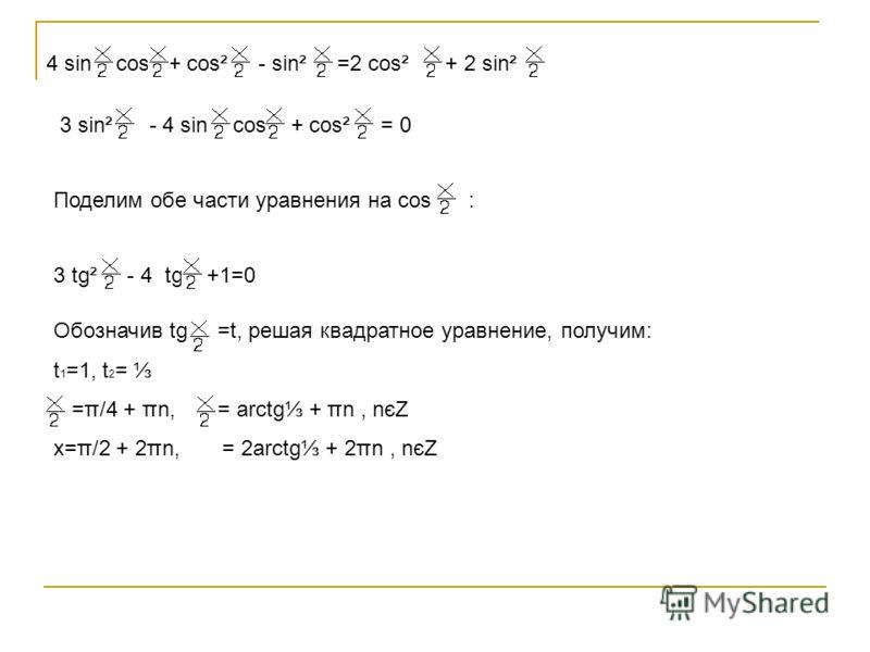 4 sin cos + cos² - sin² =2 cos² + 2 sin² 3 sin² - 4 sin cos + cos² = 0 Поделим обе части уравнения на cos : 3 tg² - 4 tg +1=0 Обозначив tg =t, решая квадратное уравнение, получим: t 1 =1, t 2 = =π/4 + πn, = arctg + πn, nєZ x=π/2 + 2πn, = 2arctg + 2πn