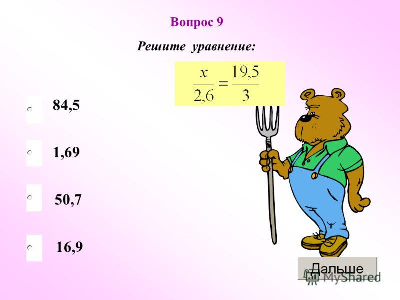 16,9 Вопрос 9 Решите уравнение: 1,69 50,7 84,5