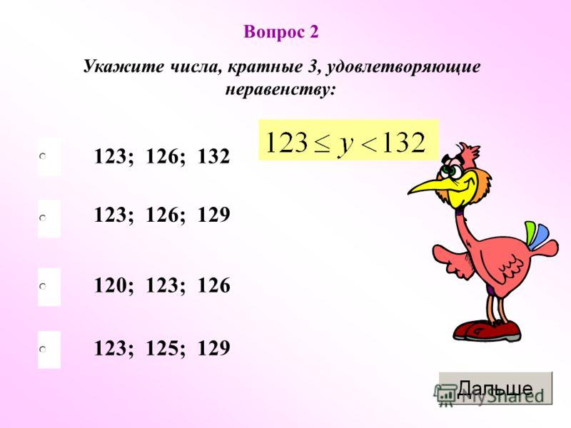 Вопрос 2 Укажите числа, кратные 3, удовлетворяющие неравенству: 123; 126; 132 123; 126; 129 120; 123; 126 123; 125; 129