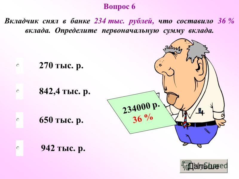 650 тыс. р. 842,4 тыс. р. 942 тыс. р. 270 тыс. р. Вопрос 6 Вкладчик снял в банке 234 тыс. рублей, что составило 36 % вклада. Определите первоначальную сумму вклада. 234000 р. 36 %