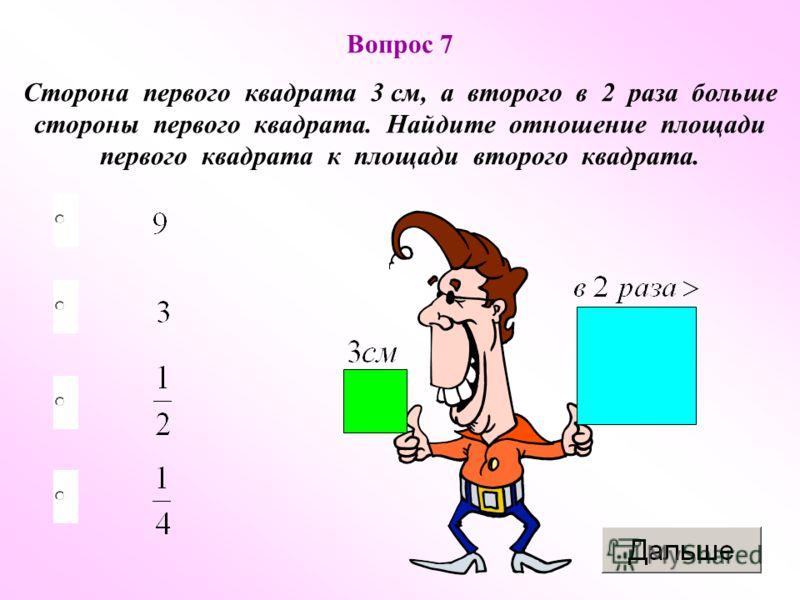 Вопрос 7 Сторона первого квадрата 3 см, а второго в 2 раза больше стороны первого квадрата. Найдите отношение площади первого квадрата к площади второго квадрата.