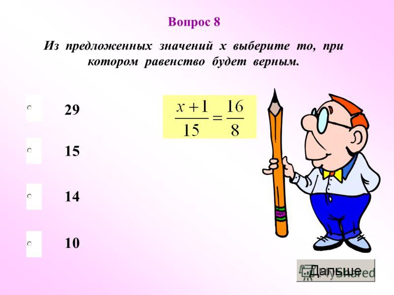 29 14 10 15 Вопрос 8 Из предложенных значений х выберите то, при котором равенство будет верным.