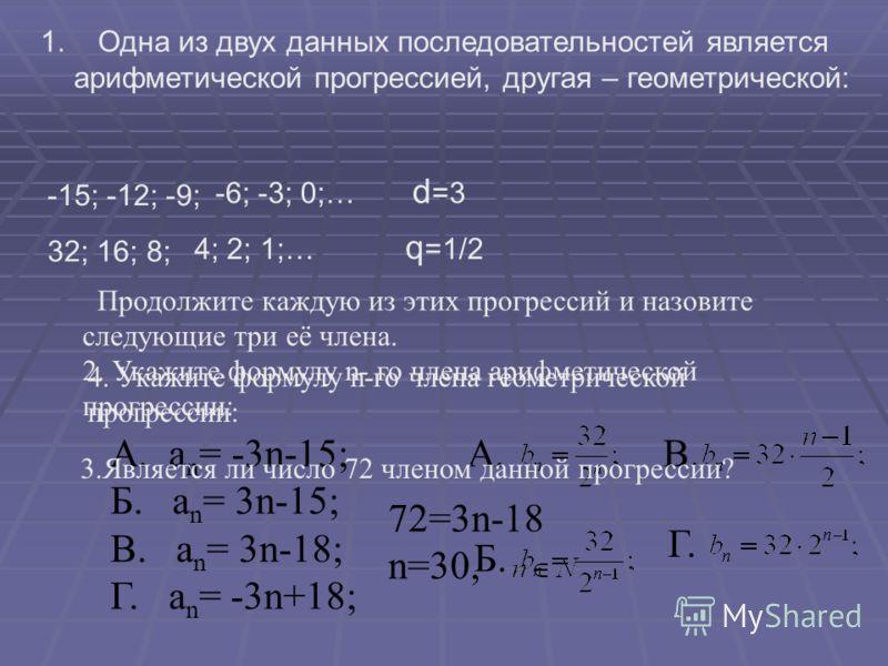 1. Одна из двух данных последовательностей является арифметической прогрессией, другая – геометрической: -15; -12; -9; -6; -3; 0;… d =3 32; 16; 8; 4; 2; 1;… q =1/2 Продолжите каждую из этих прогрессий и назовите следующие три её члена. 2. Укажите фор