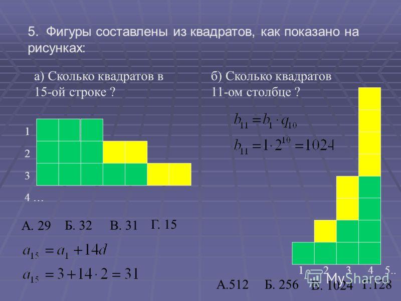 5. Фигуры составлены из квадратов, как показано на рисунках: а) Сколько квадратов в 15-ой строке ? 1 2 3 4 … б) Сколько квадратов 11-ом столбце ? 1 2 3 4 5.. А. 29 А.512 Б. 32В. 31 Г. 15 Б. 256 В. 1024 Г.128