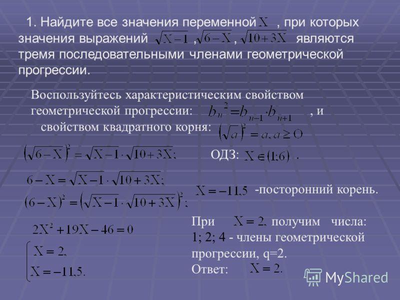 1. Найдите все значения переменной, при которых значения выражений,, являются тремя последовательными членами геометрической прогрессии. Воспользуйтесь характеристическим свойством геометрической прогрессии:, и свойством квадратного корня: ОДЗ:. -пос