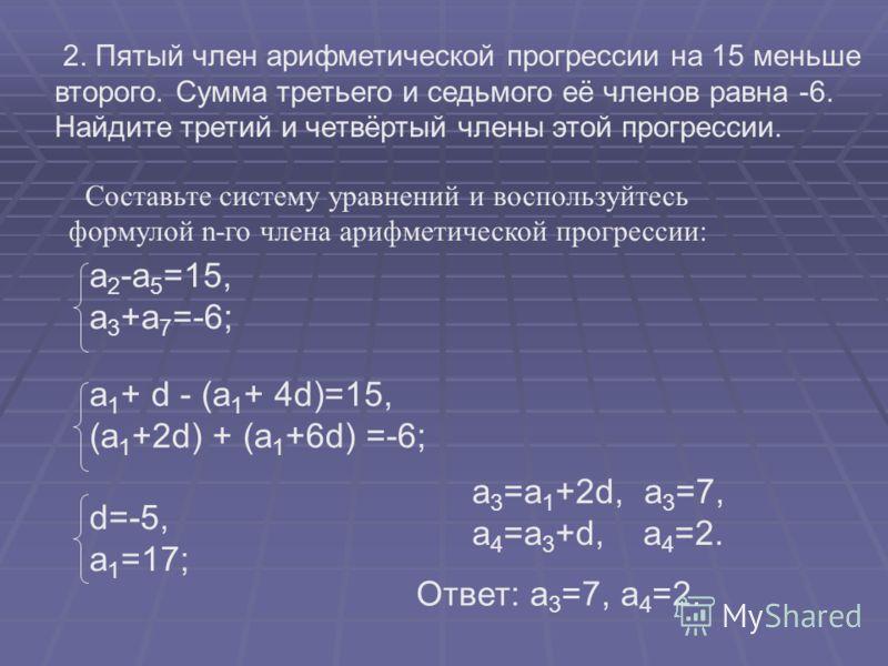 2. Пятый член арифметической прогрессии на 15 меньше второго. Сумма третьего и седьмого её членов равна -6. Найдите третий и четвёртый члены этой прогрессии. Составьте систему уравнений и воспользуйтесь формулой n-го члена арифметической прогрессии: