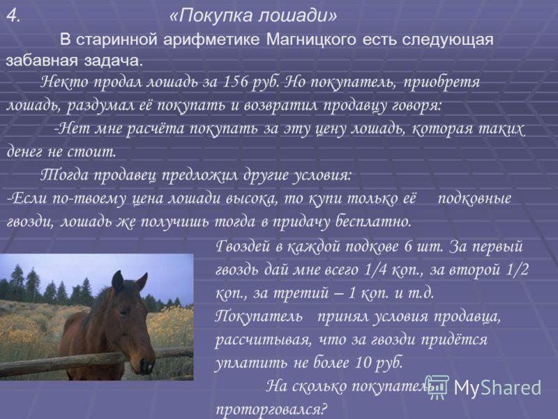 4. «Покупка лошади» В старинной арифметике Магницкого есть следующая забавная задача. Некто продал лошадь за 156 руб. Но покупатель, приобретя лошадь, раздумал её покупать и возвратил продавцу говоря: -Нет мне расчёта покупать за эту цену лошадь, кот