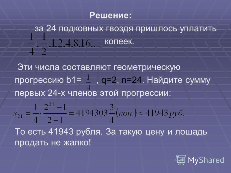 Решение: за 24 подковных гвоздя пришлось уплатить копеек. Эти числа составляют геометрическую прогрессию b1=, q=2, n=24. Найдите сумму первых 24-х членов этой прогрессии: То есть 41943 рубля. За такую цену и лошадь продать не жалко!