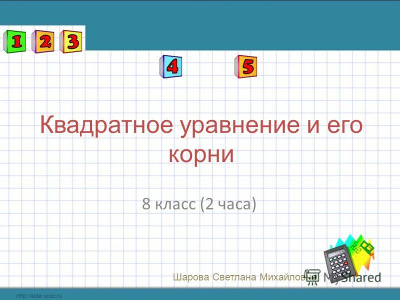 8 класс (2 часа) Квадратное уравнение и его корни Шарова Светлана Михайловна
