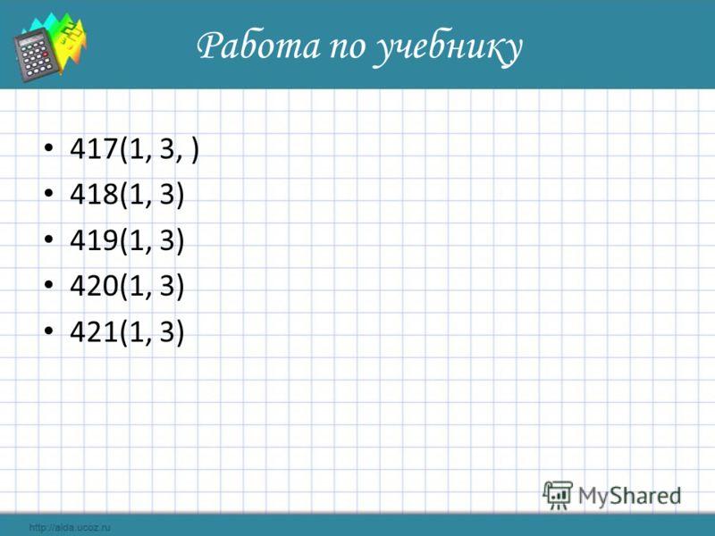 Работа по учебнику 417(1, 3, ) 418(1, 3) 419(1, 3) 420(1, 3) 421(1, 3)