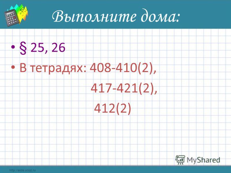 Выполните дома: § 25, 26 В тетрадях: 408-410(2), 417-421(2), 412(2)
