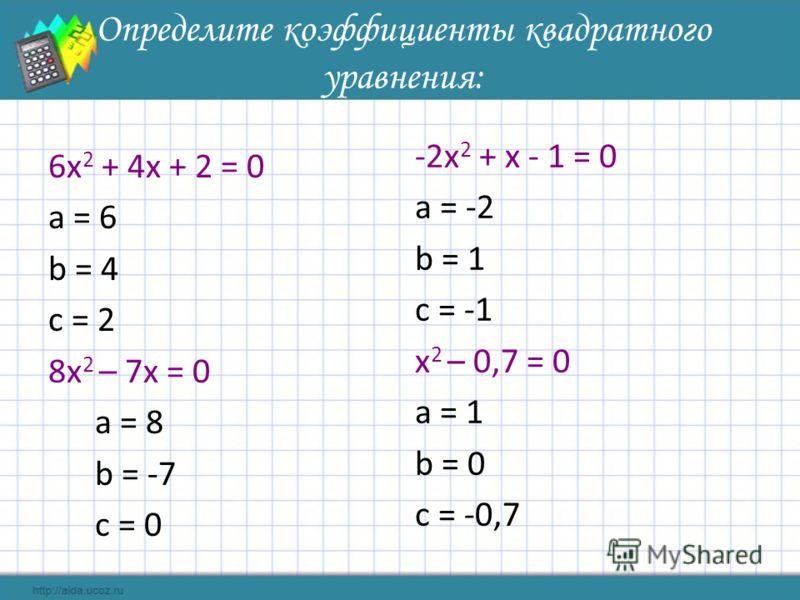 Определите коэффициенты квадратного уравнения: 6х 2 + 4х + 2 = 0 а = 6 b = 4 c = 2 8х 2 – 7х = 0 а = 8 b = -7 c = 0 -2х 2 + х - 1 = 0 а = -2 b = 1 c = -1 х 2 – 0,7 = 0 а = 1 b = 0 c = -0,7
