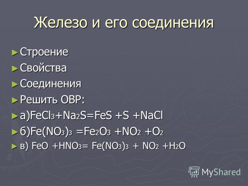 Железо и его соединения Строение Строение Свойства Свойства Соединения Соединения Решить ОВР: Решить ОВР: а)FeCl 3 +Na 2 S=FeS +S +NaCl а)FeCl 3 +Na 2 S=FeS +S +NaCl б)Fe(NO 3 ) 3 =Fe 2 O 3 +NO 2 +O 2 б)Fe(NO 3 ) 3 =Fe 2 O 3 +NO 2 +O 2 в) FeO +HNO 3