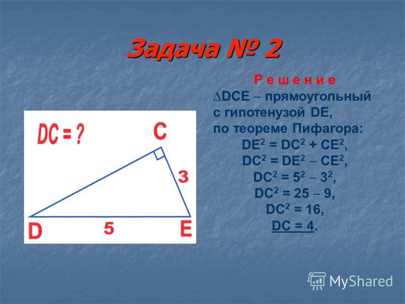 Задача 1 Р е ш е н и е АВС прямоугольный с гипотенузой АВ, по теореме Пифагора: АВ 2 = АС 2 + ВС 2, АВ 2 = 8 2 + 6 2, АВ 2 = 64 + 36, АВ 2 = 100, АВ = 10.