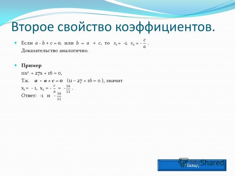 Второе свойство коэффициентов. Если а - b + с = 0, или b = а + с, то х 1 = -1, х 2 = -. Доказательство аналогично. Пример 11х 2 + 27х + 16 = 0, Т.к. а - в + с = 0 (11 – 27 + 16 = 0 ), значит х 1 = - 1, х 2 = - = -. Ответ: -1 и - Назад