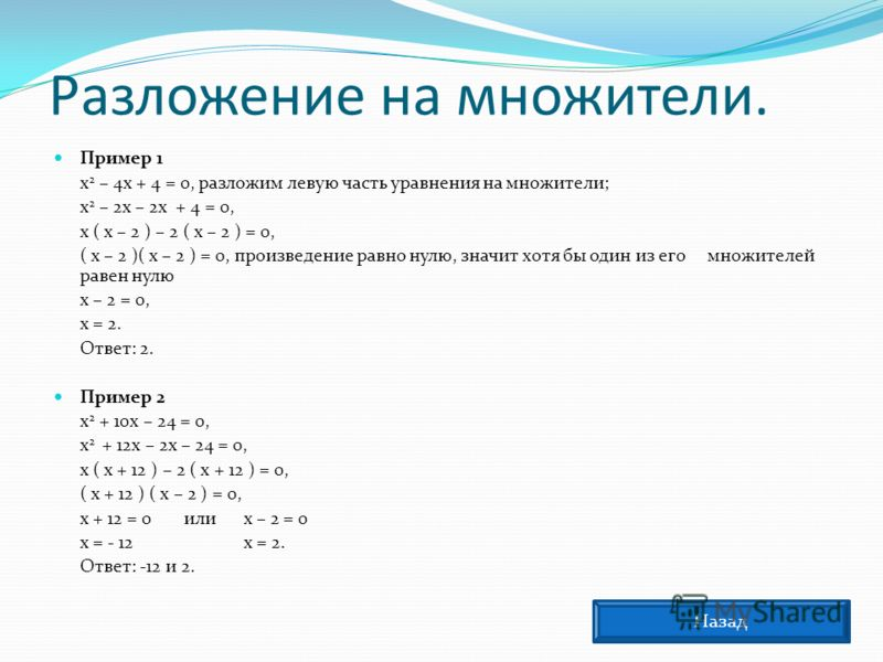 Разложение на множители. Пример 1 х 2 – 4х + 4 = 0, разложим левую часть уравнения на множители; х 2 – 2х – 2х + 4 = 0, х ( х – 2 ) – 2 ( х – 2 ) = 0, ( х – 2 )( х – 2 ) = 0, произведение равно нулю, значит хотя бы один из его множителей равен нулю х