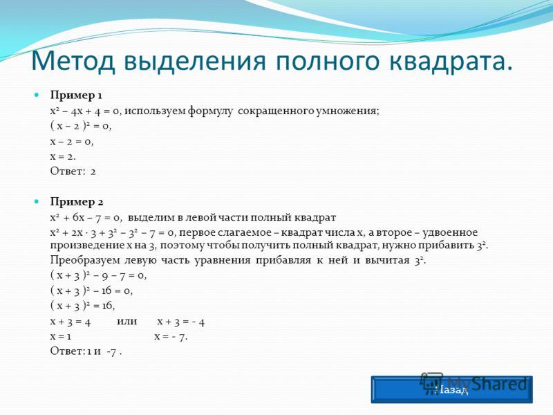 Метод выделения полного квадрата. Пример 1 х 2 – 4х + 4 = 0, используем формулу сокращенного умножения; ( х – 2 ) 2 = 0, х – 2 = 0, х = 2. Ответ: 2 Пример 2 х 2 + 6х – 7 = 0, выделим в левой части полный квадрат х 2 + 2х · 3 + 3 2 – 3 2 – 7 = 0, перв