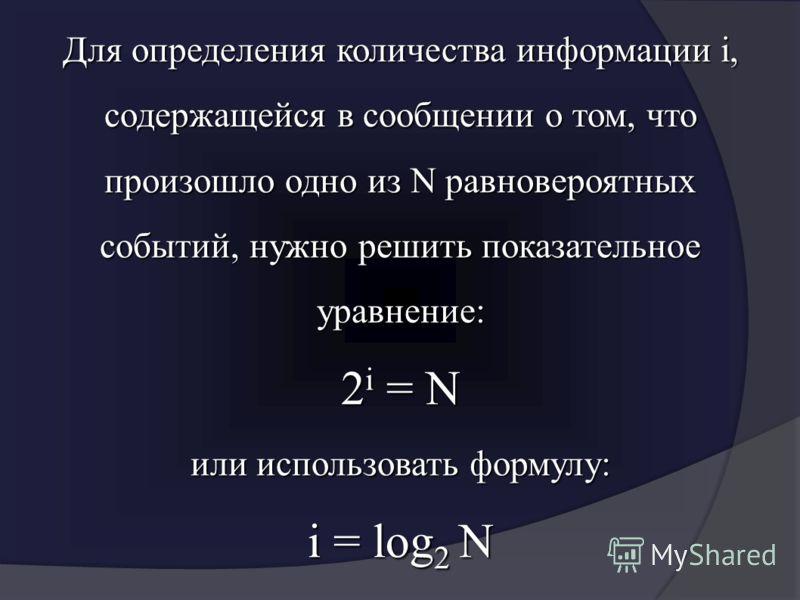 Для определения количества информации i, содержащейся в сообщении о том, что произошло одно из N равновероятных событий, нужно решить показательное уравнение: 2 i = N или использовать формулу: i = log 2 N