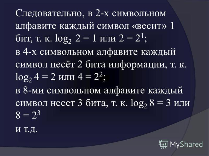Следовательно, в 2-х символьном алфавите каждый символ «весит» 1 бит, т. к. log 2 2 = 1 или 2 = 2 1 ; в 4-х символьном алфавите каждый символ несёт 2 бита информации, т. к. log 2 4 = 2 или 4 = 2 2 ; в 8-ми символьном алфавите каждый символ несет 3 би