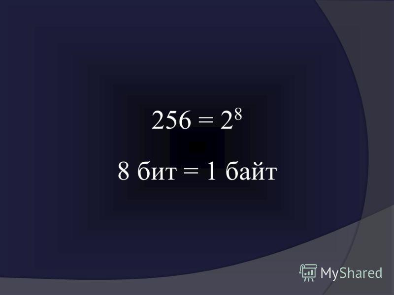256 = 2 8 8 бит = 1 байт