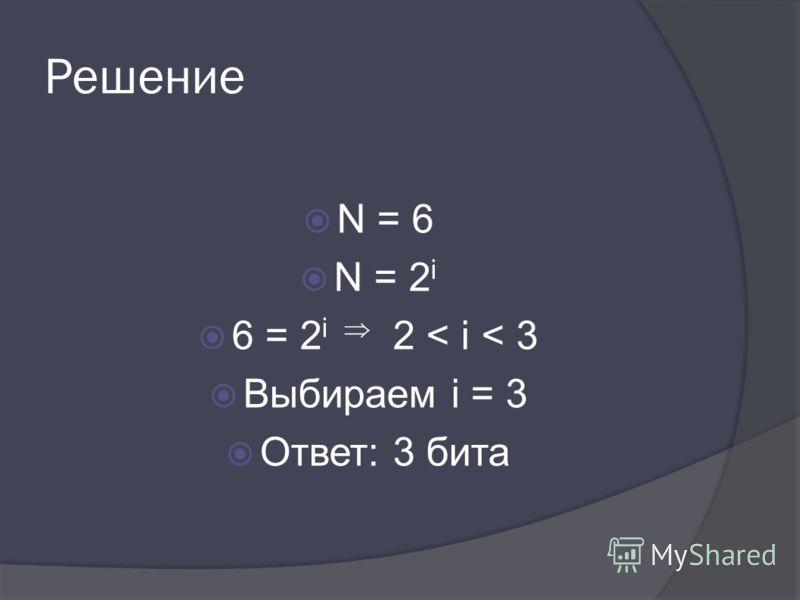 Решение N = 6 N = 2 i 6 = 2 i 2 < i < 3 Выбираем i = 3 Ответ: 3 бита