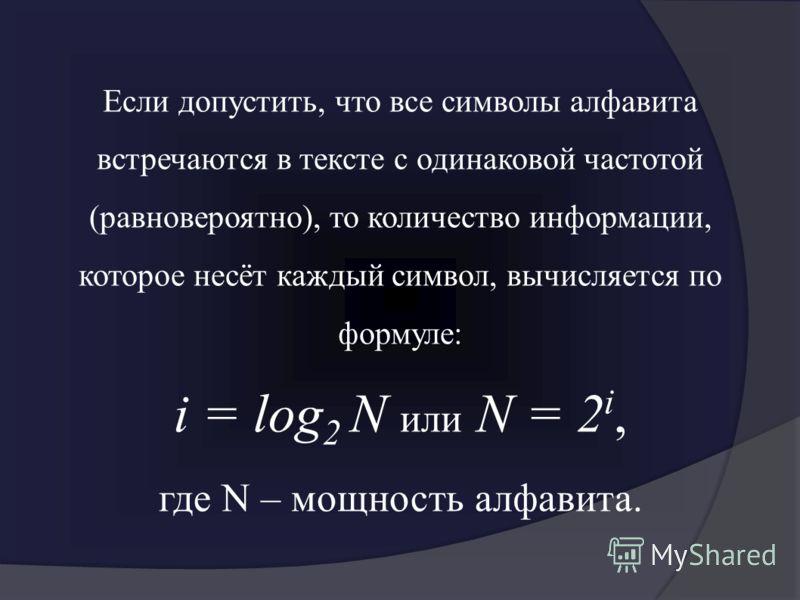 Если допустить, что все символы алфавита встречаются в тексте с одинаковой частотой (равновероятно), то количество информации, которое несёт каждый символ, вычисляется по формуле: i = log 2 N или N = 2 i, где N – мощность алфавита.