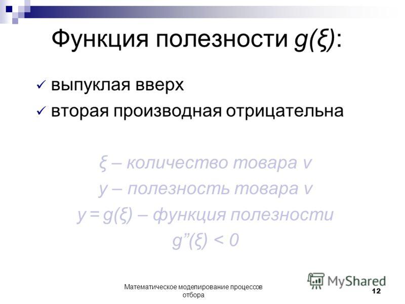 Функция полезности g(ξ): выпуклая вверх вторая производная отрицательна ξ – количество товара v y – полезность товара v y = g(ξ) – функция полезности g(ξ) < 0 Математическое моделирование процессов отбора 12