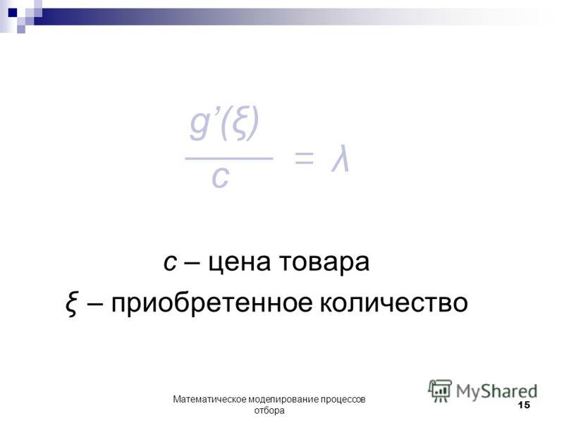 g(ξ) c с – цена товара ξ – приобретенное количество Математическое моделирование процессов отбора 15 λ