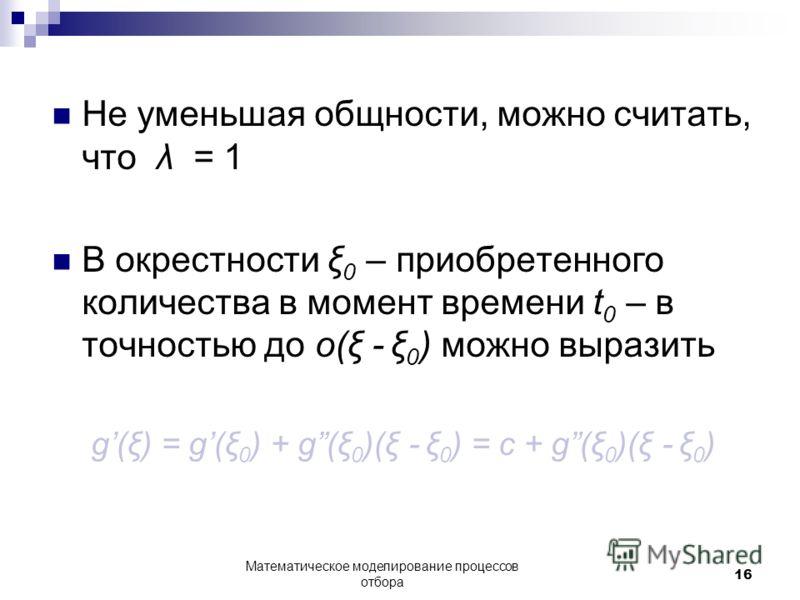 Не уменьшая общности, можно считать, что λ = 1 В окрестности ξ 0 – приобретенного количества в момент времени t 0 – в точностью до о(ξ - ξ 0 ) можно выразить g(ξ) = g(ξ 0 ) + g(ξ 0 )(ξ - ξ 0 ) = c + g(ξ 0 )(ξ - ξ 0 ) Математическое моделирование проц