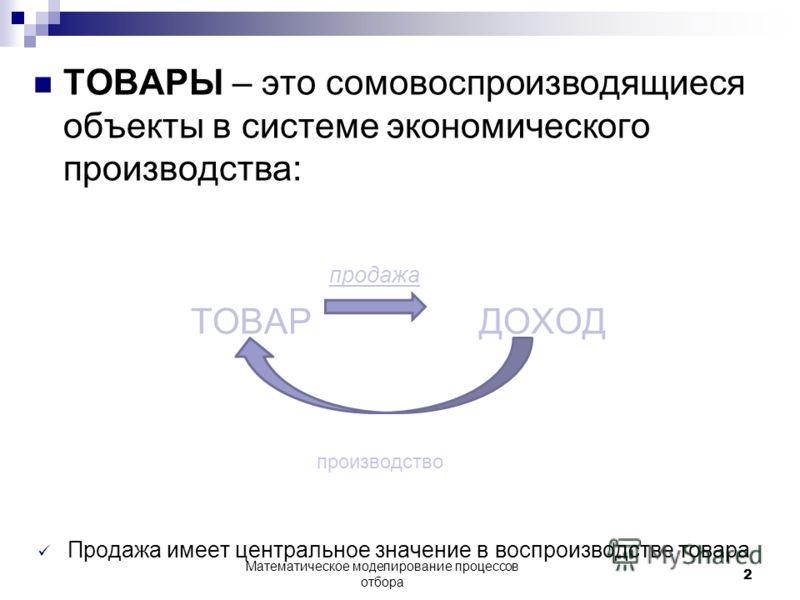 ТОВАРЫ – это сомовоспроизводящиеся объекты в системе экономического производства: продажа ТОВАР ДОХОД производство Продажа имеет центральное значение в воспроизводстве товара Математическое моделирование процессов отбора 2
