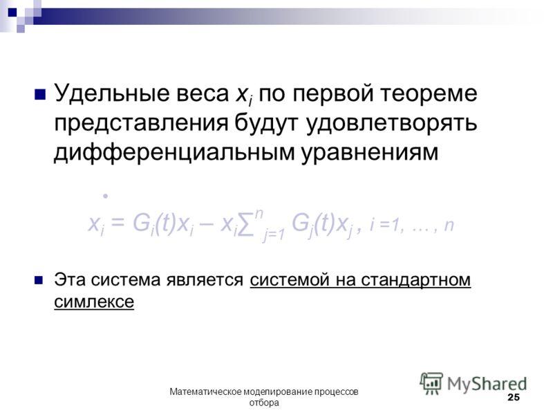 Удельные веса x i по первой теореме представления будут удовлетворять дифференциальным уравнениям x i = G i (t)x i – x i n j=1 G j (t)x j, i =1, …, n Эта система является системой на стандартном симлексе Математическое моделирование процессов отбора