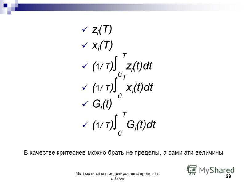 z i (T) x i (T) ( 1/ T ) 0 T z i (t)dt ( 1/ T ) 0 T x i (t)dt G i (t) ( 1/ T ) 0 T G i (t)dt В качестве критериев можно брать не пределы, а сами эти величины Математическое моделирование процессов отбора 29
