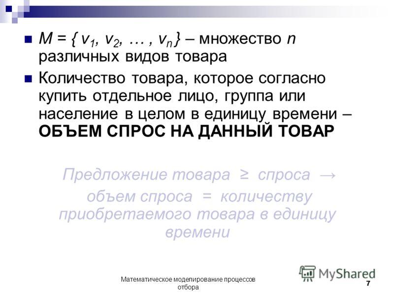 M = { v 1, v 2, …, v n } – множество n различных видов товара Количество товара, которое согласно купить отдельное лицо, группа или население в целом в единицу времени – ОБЪЕМ СПРОС НА ДАННЫЙ ТОВАР Предложение товара спроса объем спроса = количеству