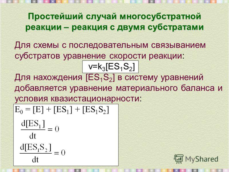 Простейший случай многосубстратной реакции – реакция с двумя субстратами Для схемы с последовательным связыванием субстратов уравнение скорости реакции: v=k 3 [ES 1 S 2 ] Для нахождения [ES 1 S 2 ] в систему уравнений добавляется уравнение материальн