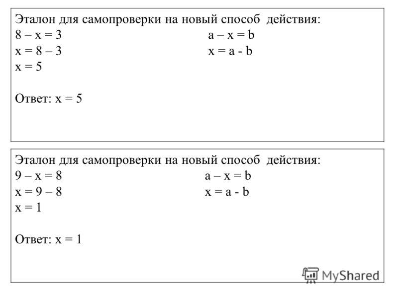 Алгоритм решения уравнений Эталон для самопроверки на новый способ действия: 8 – х = 3 а – х = b х = 8 – 3 х = а - b х = 5 Ответ: х = 5 Эталон для самопроверки на новый способ действия: 9 – х = 8 а – х = b х = 9 – 8 х = а - b х = 1 Ответ: х = 1
